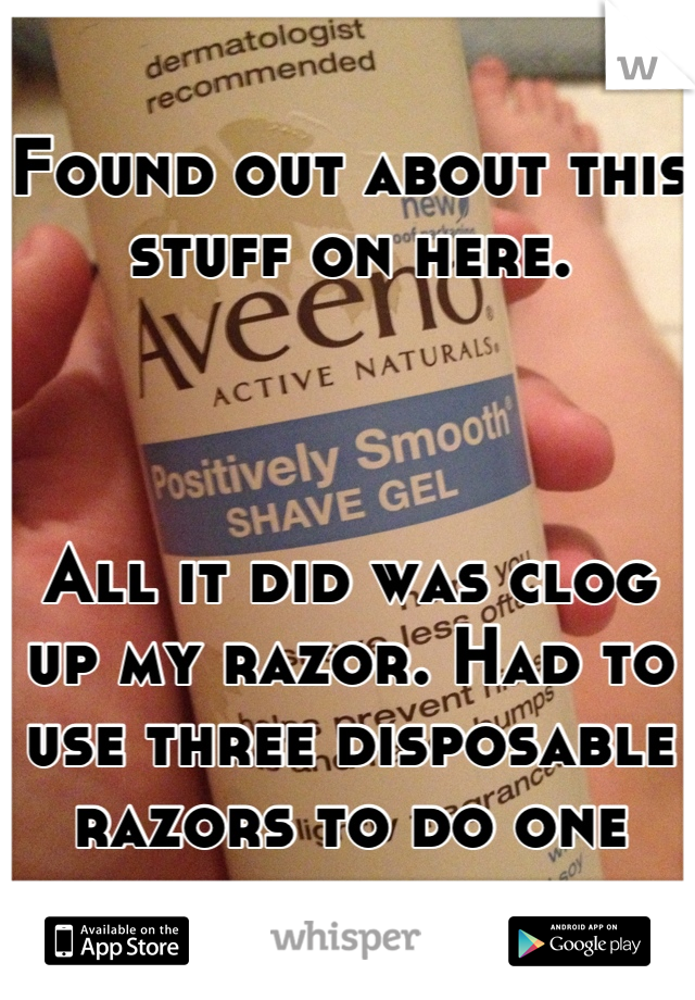 Found out about this stuff on here.    All it did was clog up my razor. Had to use three disposable razors to do one leg, below my knee.