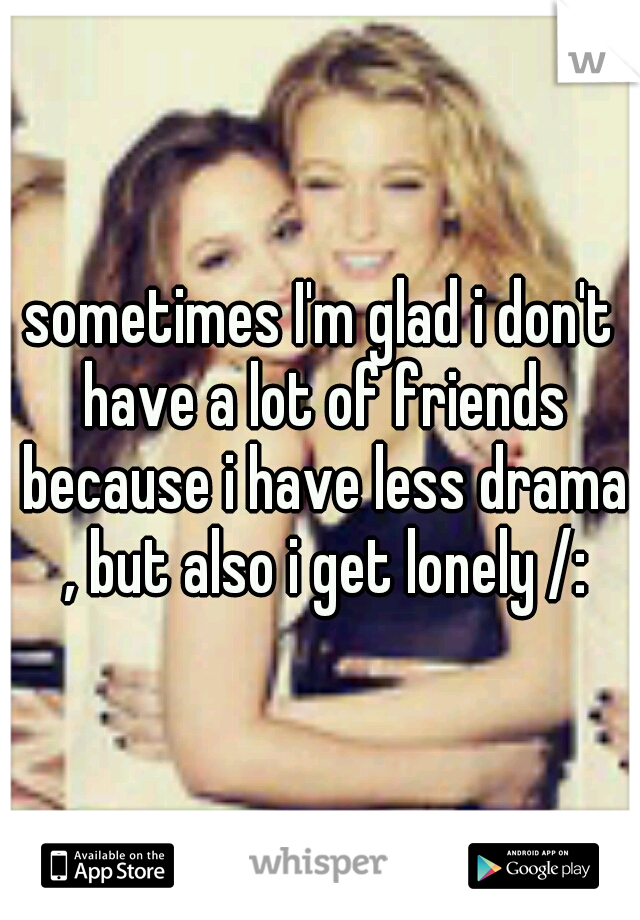 sometimes I'm glad i don't have a lot of friends because i have less drama , but also i get lonely /: