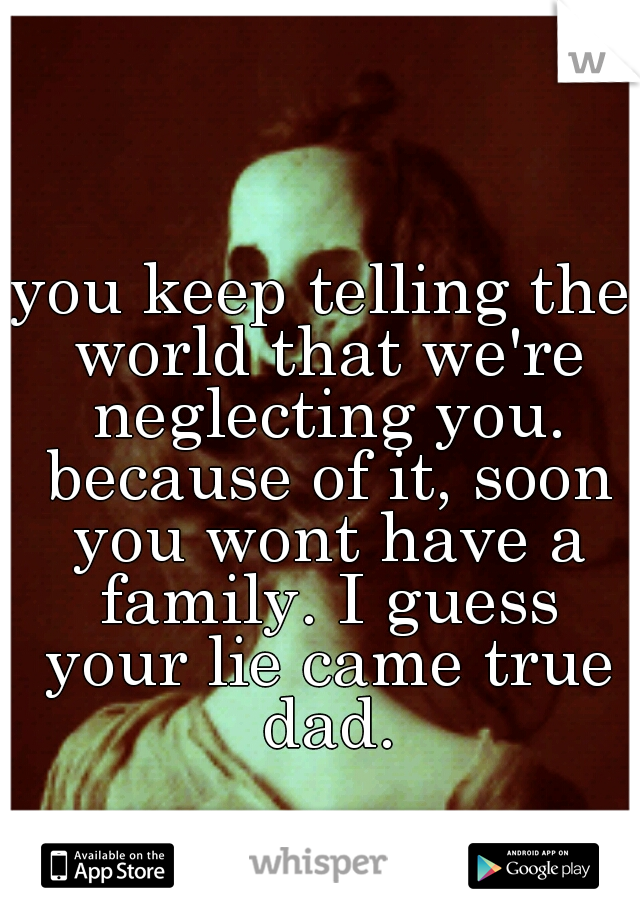 you keep telling the world that we're neglecting you. because of it, soon you wont have a family. I guess your lie came true dad.