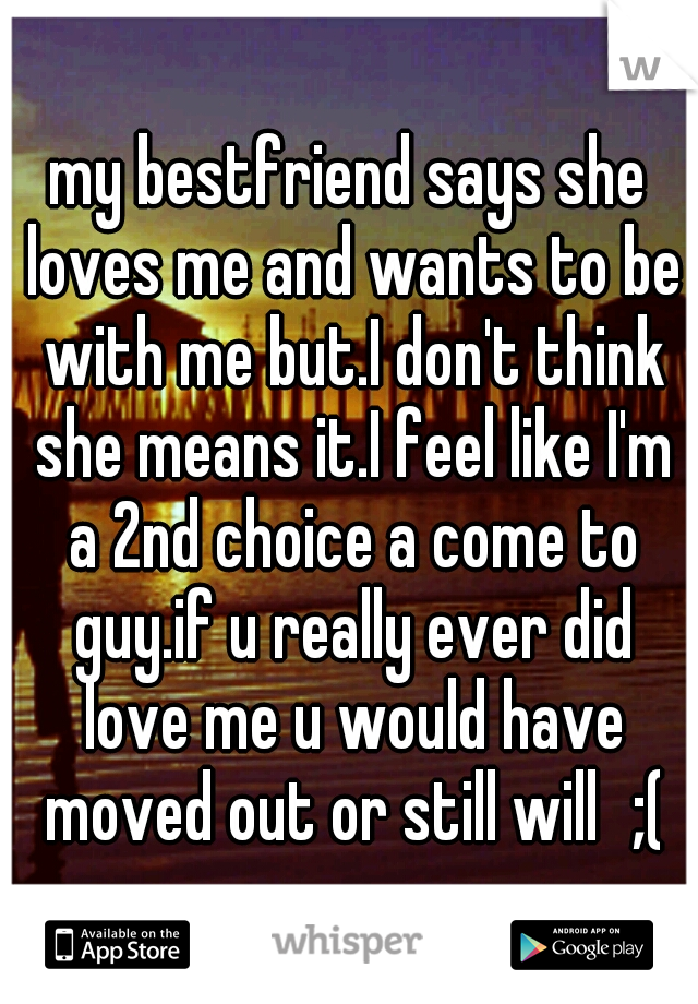 my bestfriend says she loves me and wants to be with me but.I don't think she means it.I feel like I'm a 2nd choice a come to guy.if u really ever did love me u would have moved out or still will ;(♡