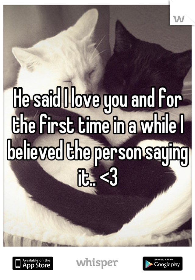 He said I love you and for the first time in a while I believed the person saying it.. <3