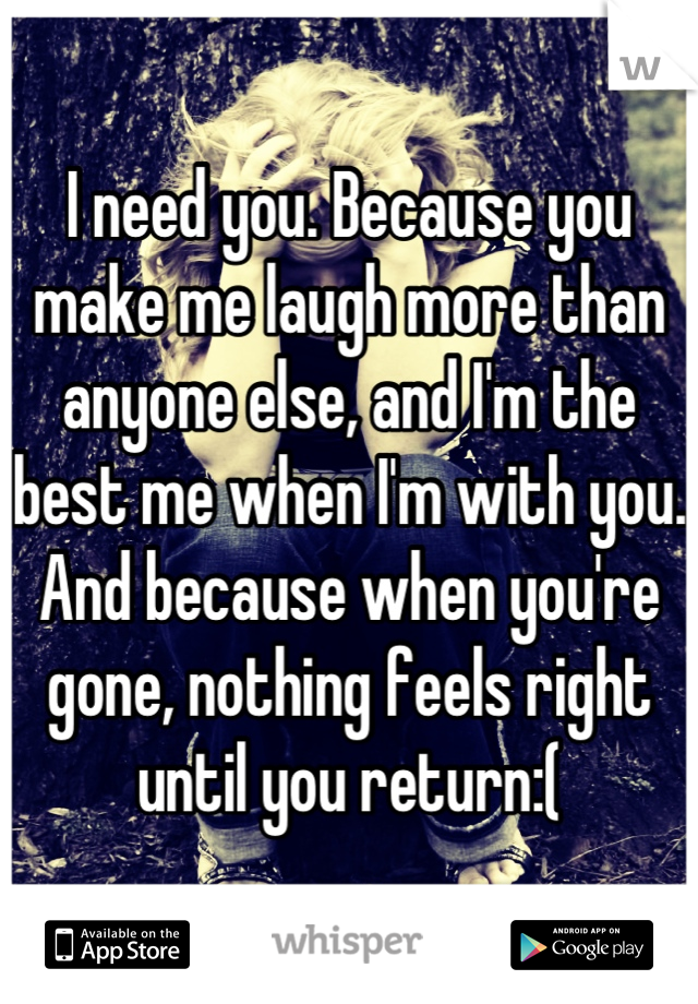 I need you. Because you make me laugh more than anyone else, and I'm the best me when I'm with you. And because when you're gone, nothing feels right until you return:(