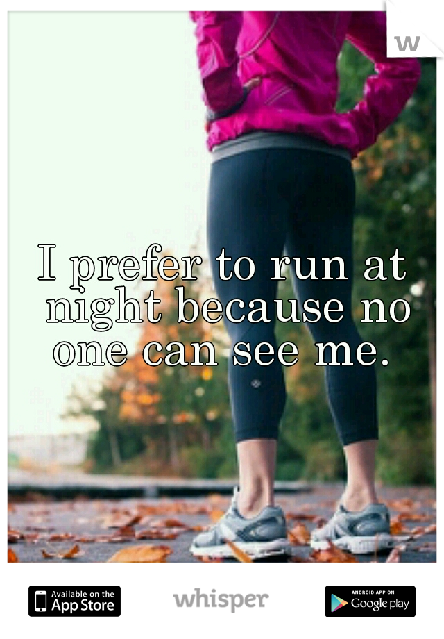 I prefer to run at night because no one can see me.