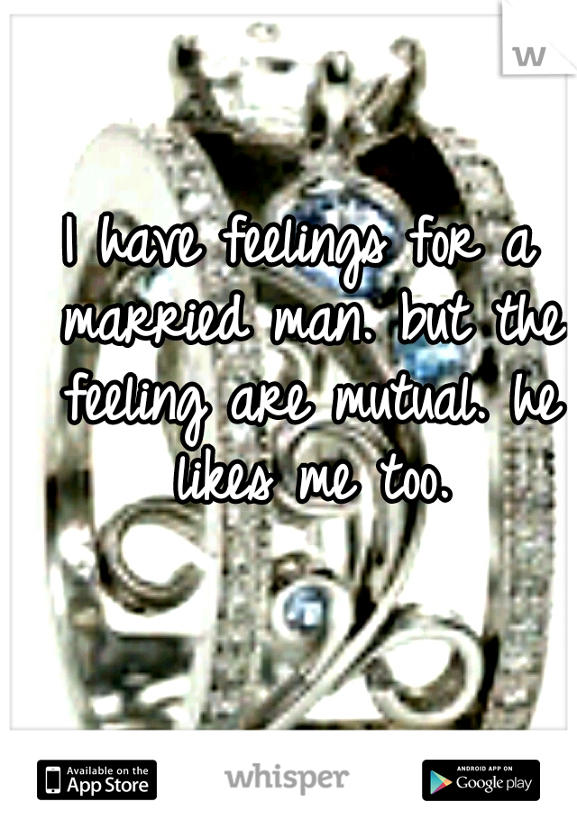 I have feelings for a married man. but the feeling are mutual. he likes me too.
