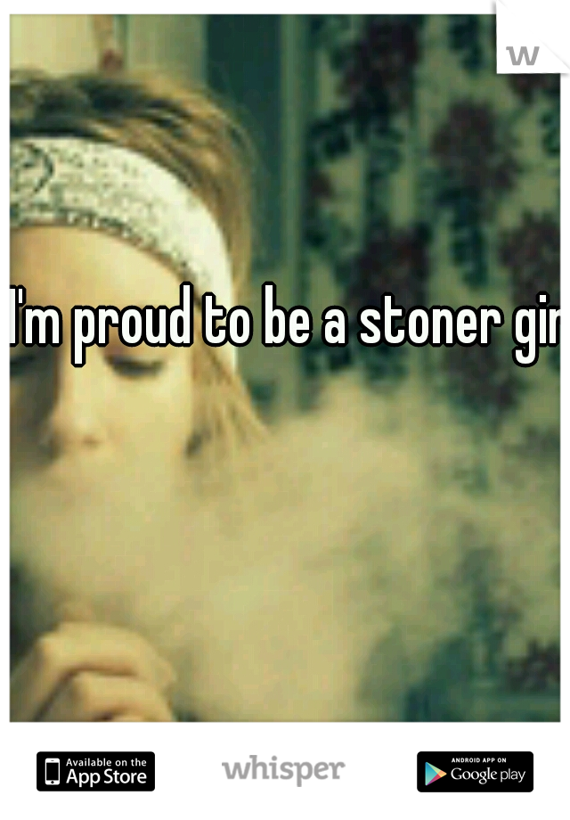 I'm proud to be a stoner girl