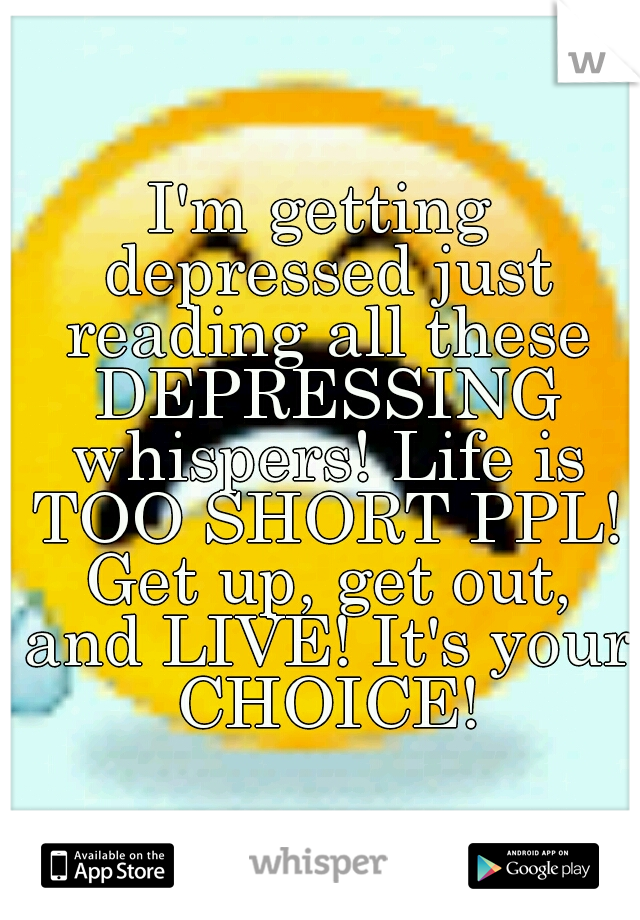 I'm getting depressed just reading all these DEPRESSING whispers! Life is TOO SHORT PPL! Get up, get out, and LIVE! It's your CHOICE!