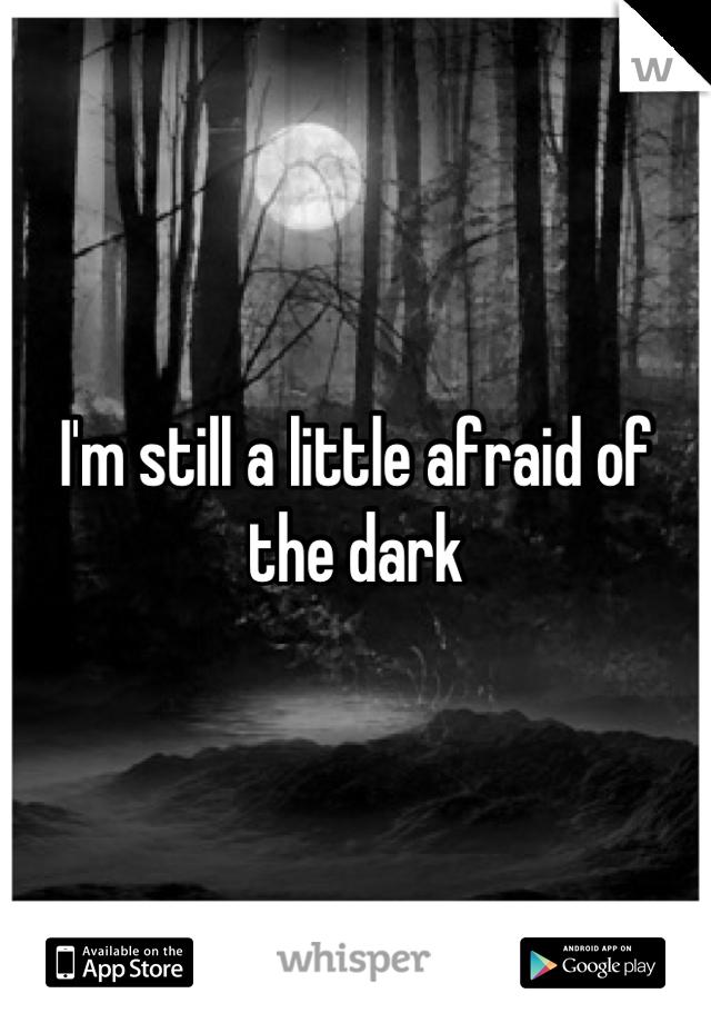 I'm still a little afraid of the dark
