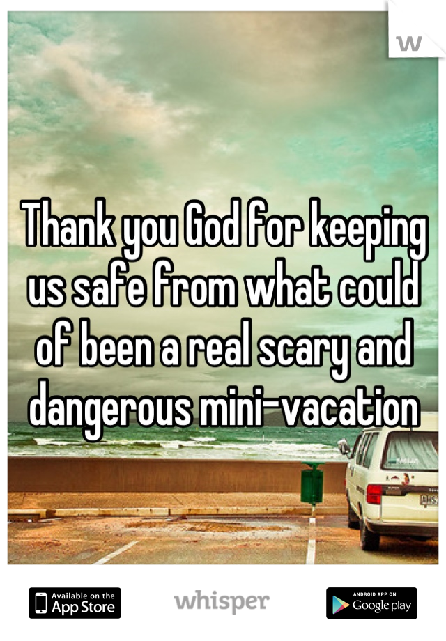 Thank you God for keeping us safe from what could of been a real scary and dangerous mini-vacation