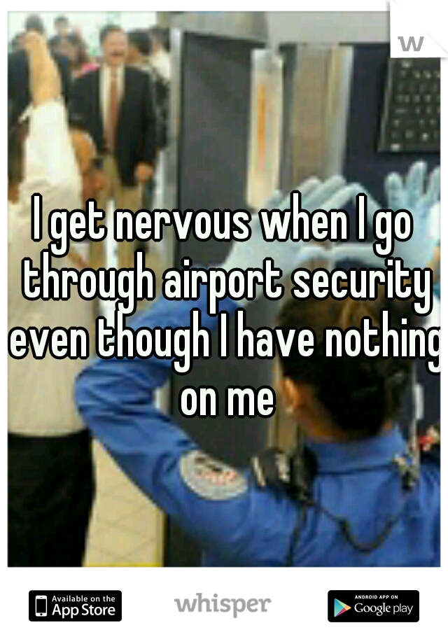 I get nervous when I go through airport security even though I have nothing on me