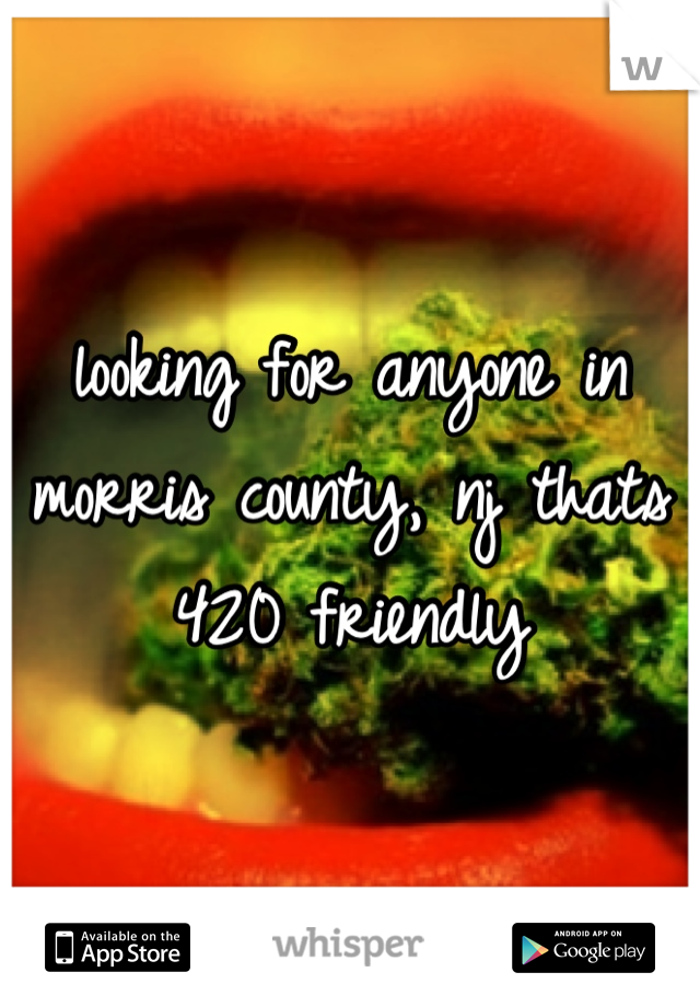 looking for anyone in morris county, nj thats 420 friendly