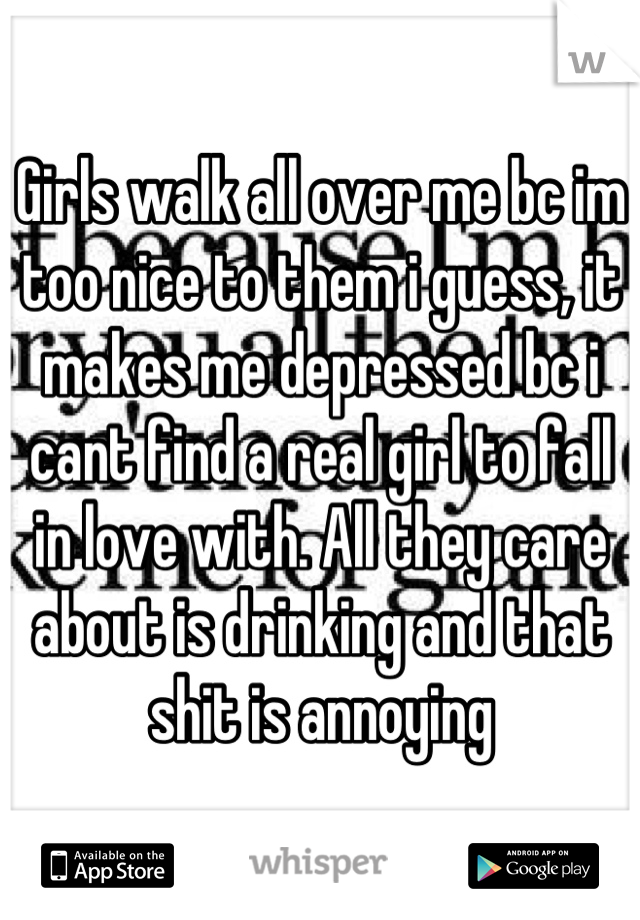 Girls walk all over me bc im too nice to them i guess, it makes me depressed bc i cant find a real girl to fall in love with. All they care about is drinking and that shit is annoying