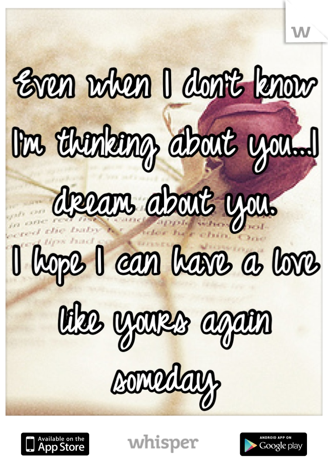 Even when I don't know I'm thinking about you...I dream about you.  I hope I can have a love like yours again someday
