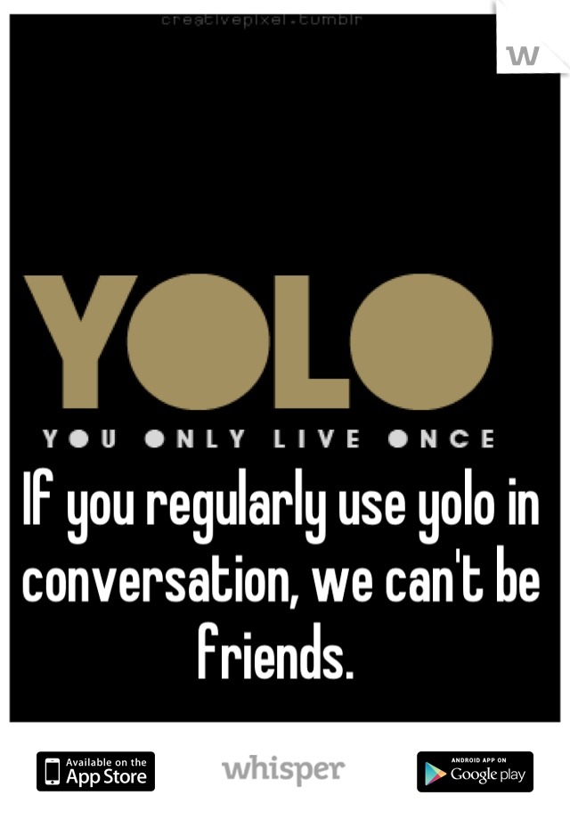 If you regularly use yolo in conversation, we can't be friends.