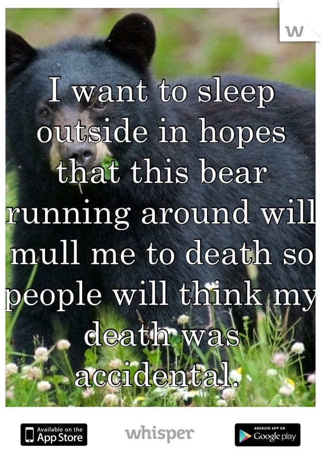 I want to sleep outside in hopes that this bear running around will mull me to death so people will think my death was accidental.