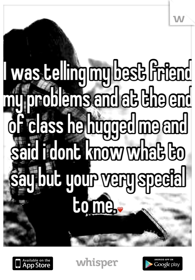 I was telling my best friend my problems and at the end of class he hugged me and said i dont know what to say but your very special to me.❤