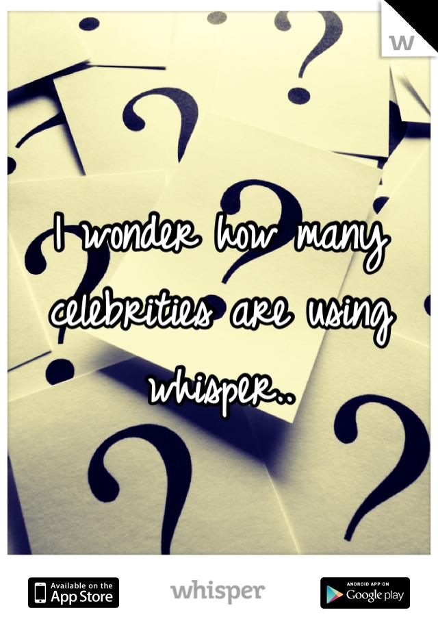 I wonder how many celebrities are using whisper..