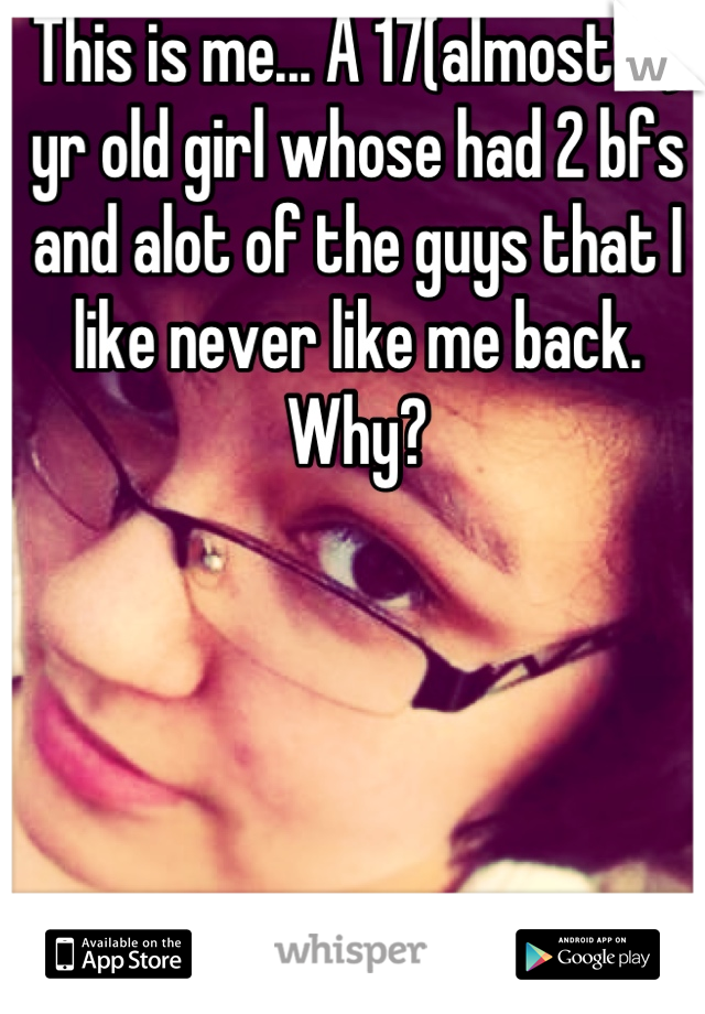This is me... A 17(almost18) yr old girl whose had 2 bfs and alot of the guys that I like never like me back. Why?
