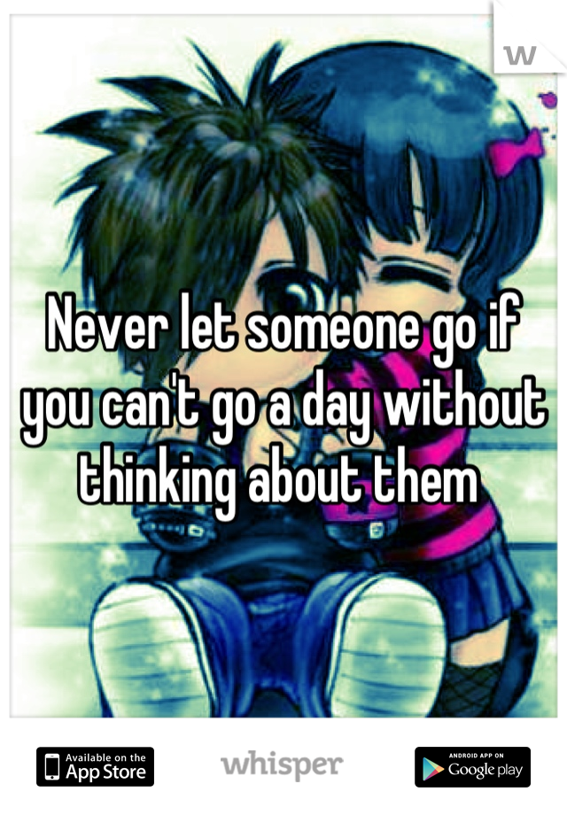 Never let someone go if you can't go a day without thinking about them