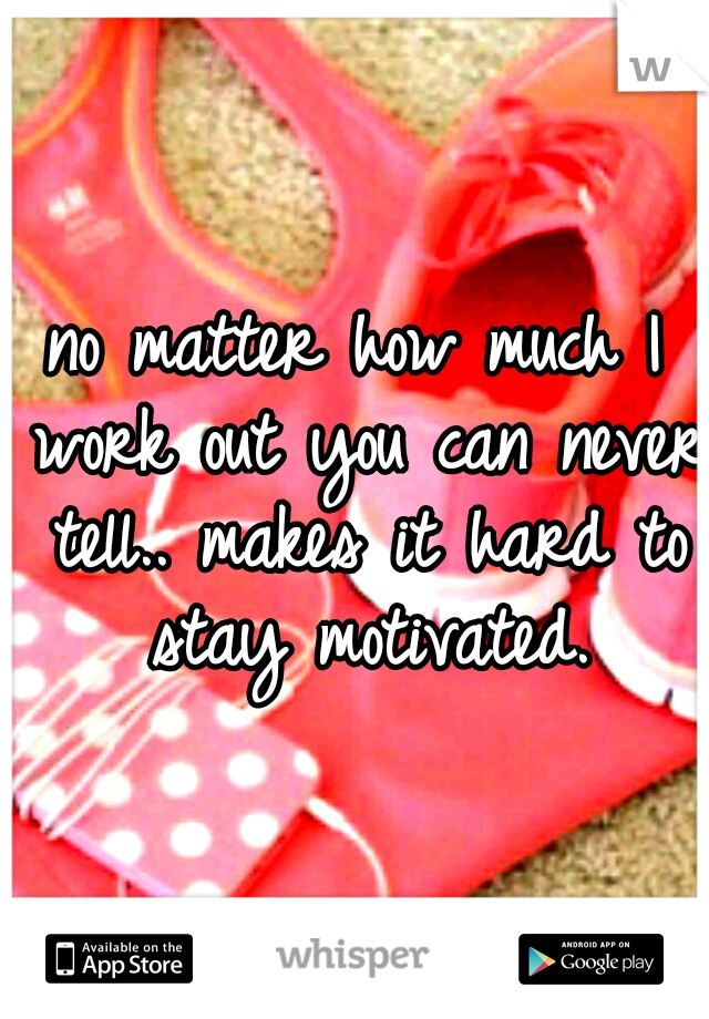 no matter how much I work out you can never tell.. makes it hard to stay motivated.