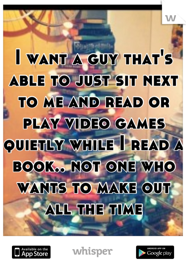 I want a guy that's able to just sit next to me and read or play video games quietly while I read a book.. not one who wants to make out all the time