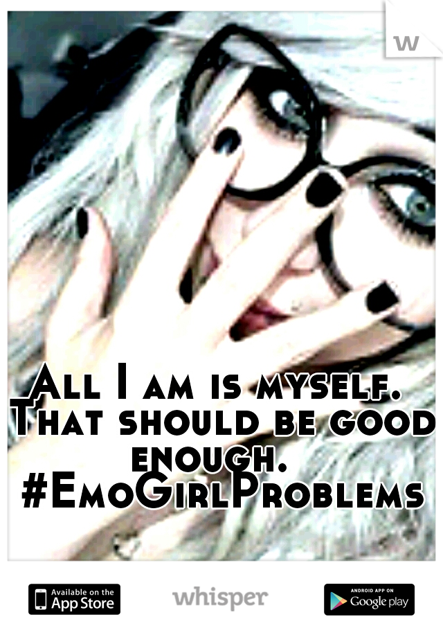 All I am is myself. That should be good enough.   #EmoGirlProblems