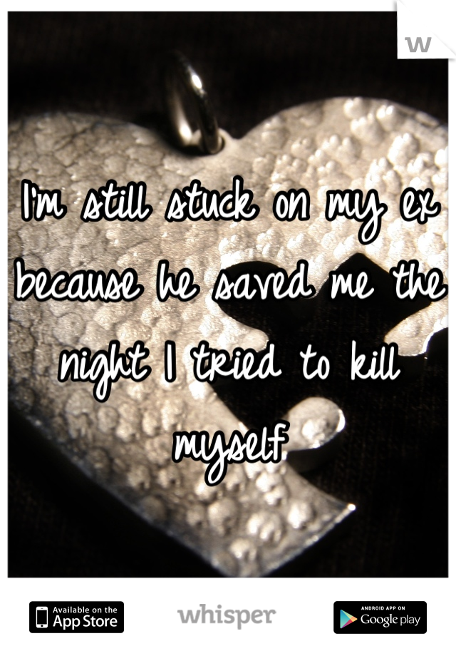 I'm still stuck on my ex because he saved me the night I tried to kill myself