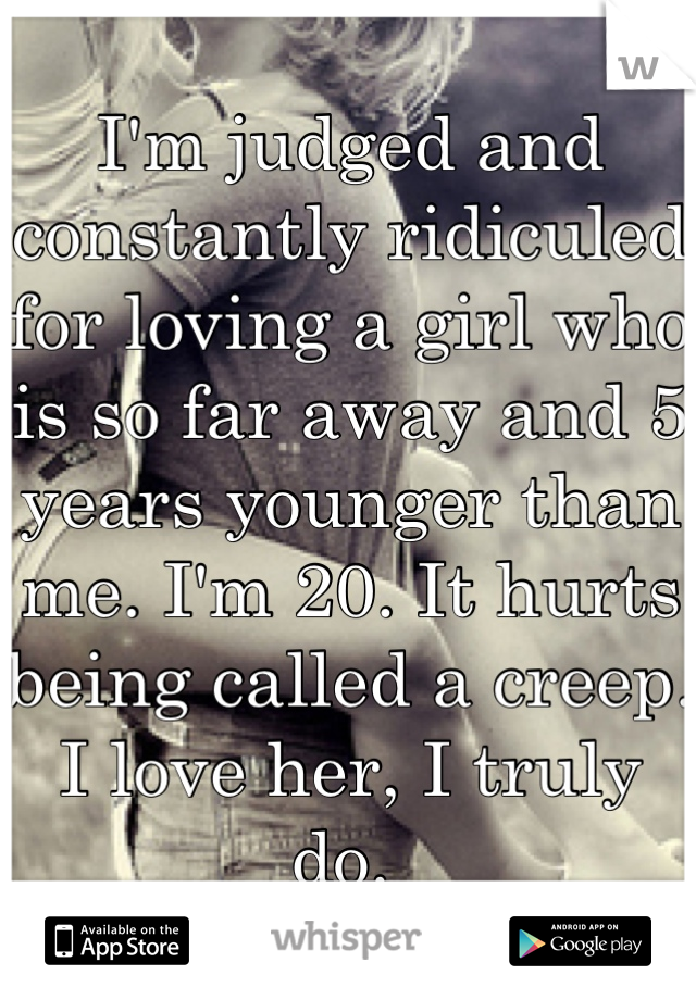 I'm judged and constantly ridiculed for loving a girl who is so far away and 5 years younger than me. I'm 20. It hurts being called a creep. I love her, I truly do.