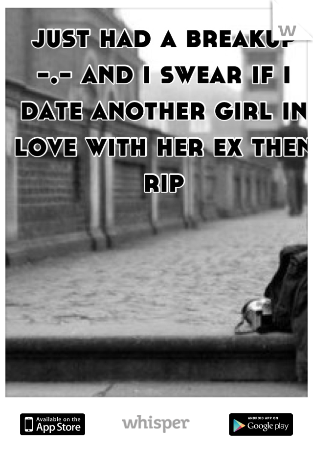 just had a breakup -.- and i swear if i date another girl in love with her ex then rip