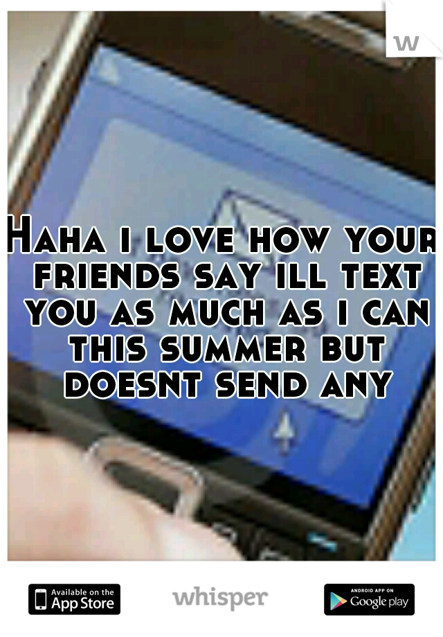 Haha i love how your friends say ill text you as much as i can this summer but doesnt send any
