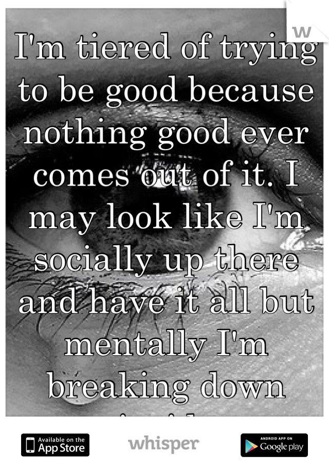 I'm tiered of trying to be good because nothing good ever comes out of it. I may look like I'm socially up there and have it all but mentally I'm breaking down inside