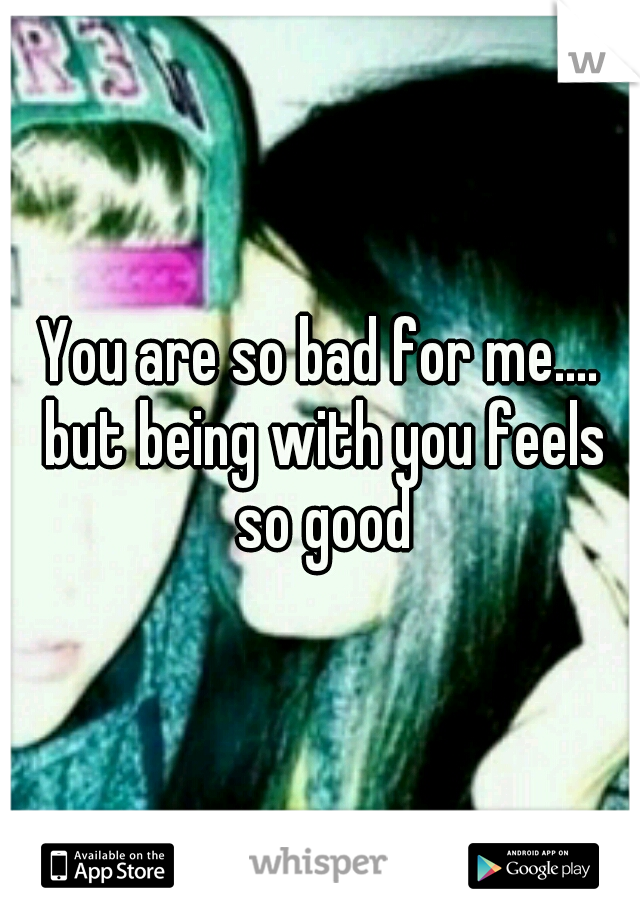You are so bad for me.... but being with you feels so good