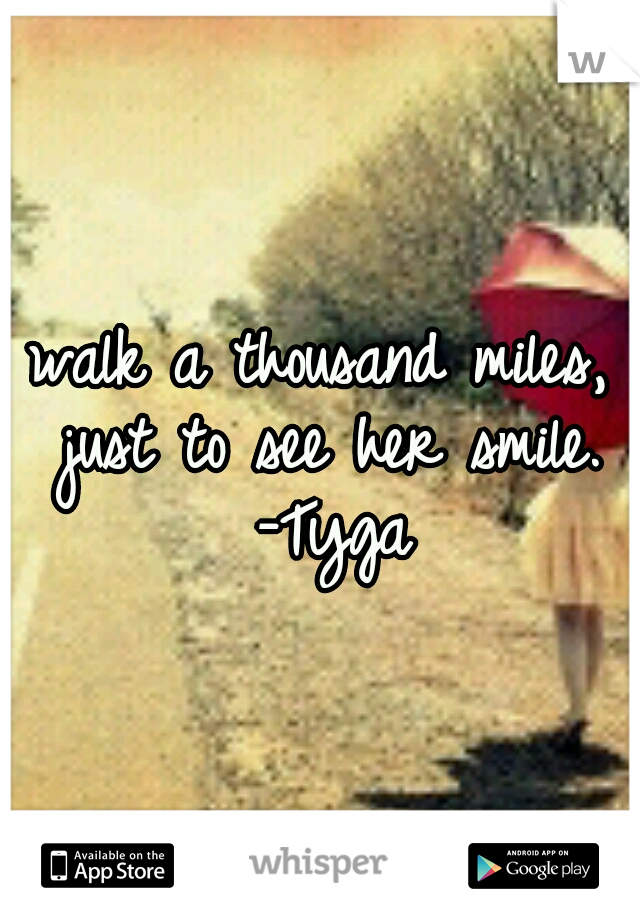 walk a thousand miles, just to see her smile. -Tyga