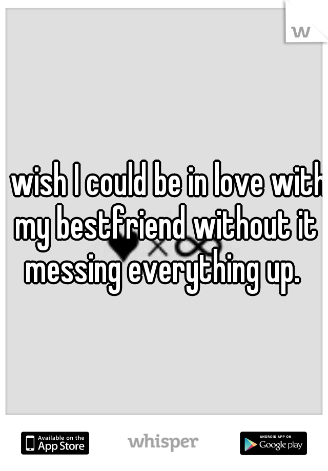 I wish I could be in love with my bestfriend without it messing everything up.