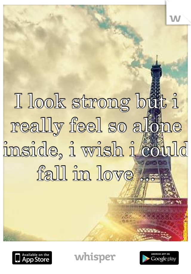 I look strong but i really feel so alone inside, i wish i could fall in love ...
