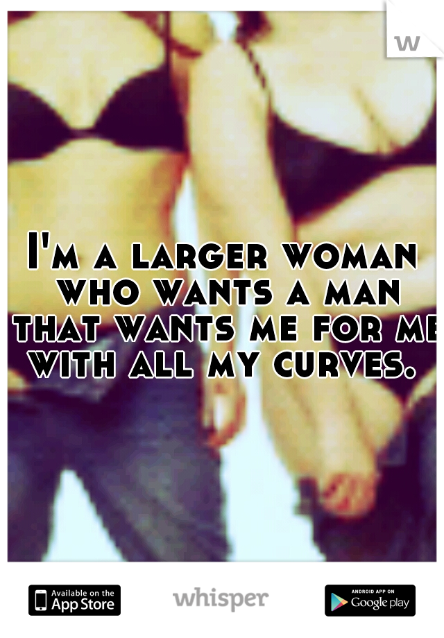 I'm a larger woman who wants a man that wants me for me with all my curves. ♥
