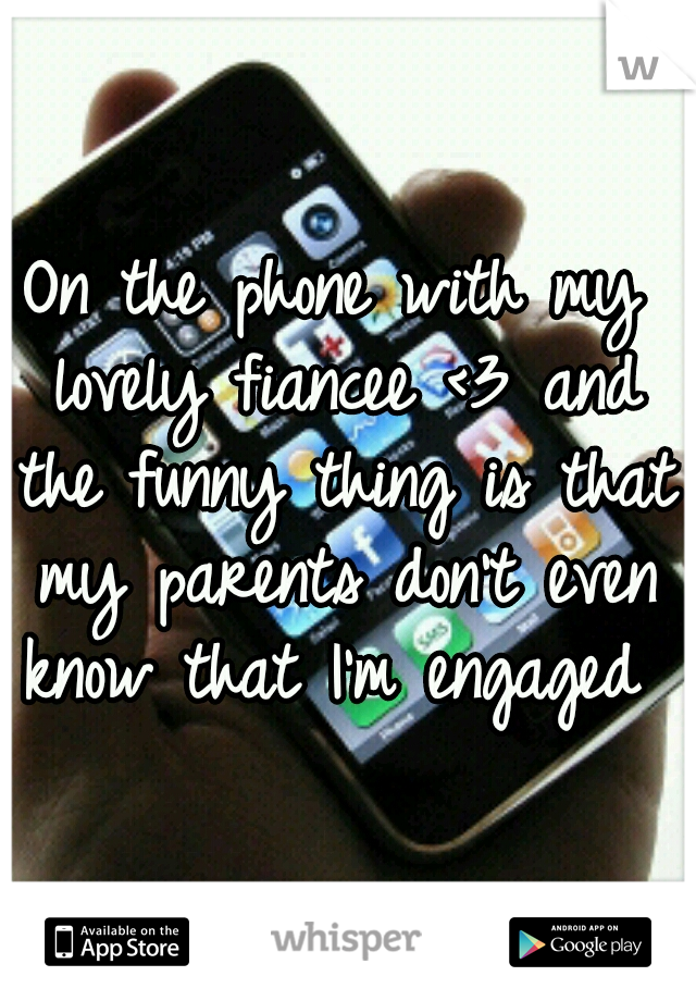 On the phone with my lovely fiancee <3 and the funny thing is that my parents don't even know that I'm engaged