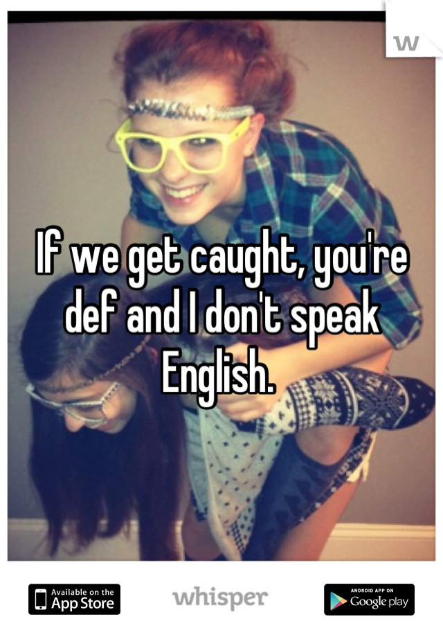 If we get caught, you're def and I don't speak English.