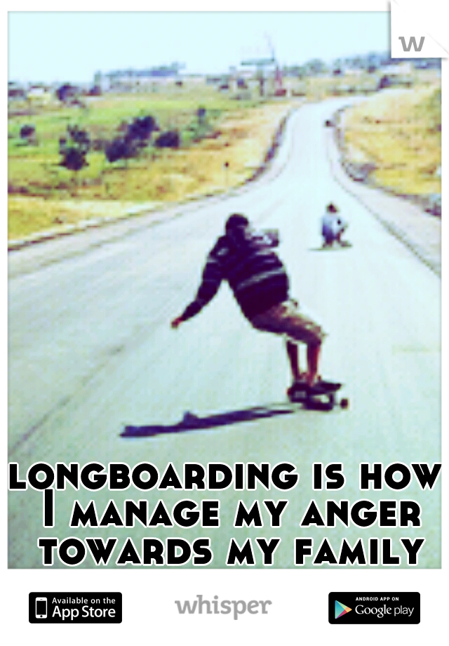 longboarding is how I manage my anger towards my family