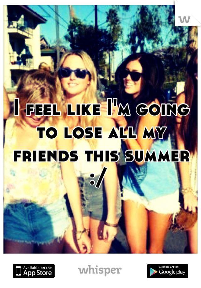 I feel like I'm going to lose all my friends this summer :/