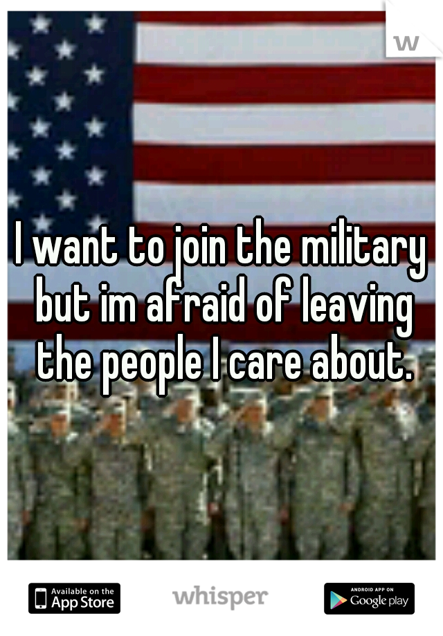 I want to join the military but im afraid of leaving the people I care about.