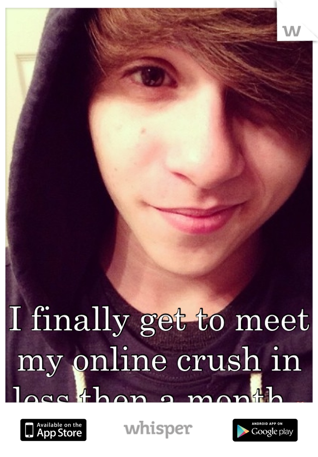 I finally get to meet my online crush in less then a month ❤