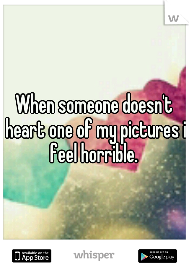 When someone doesn't heart one of my pictures i feel horrible.