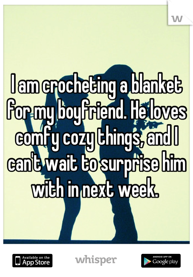 I am crocheting a blanket for my boyfriend. He loves comfy cozy things, and I can't wait to surprise him with in next week.