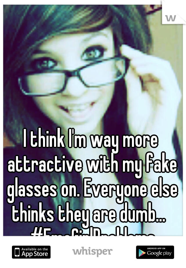 I think I'm way more attractive with my fake glasses on. Everyone else thinks they are dumb...   #EmoGirlProblems