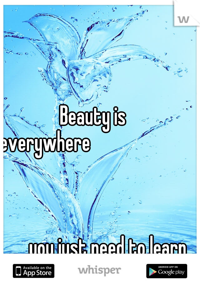 Beauty is everywhere                                                                         you just need to learn how to see it.