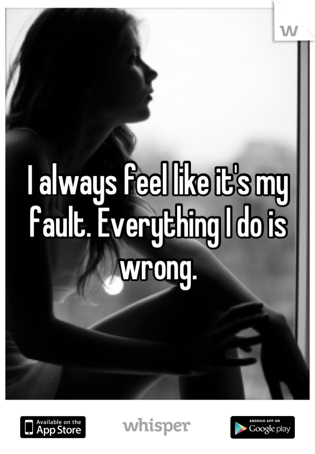 I always feel like it's my fault. Everything I do is wrong.
