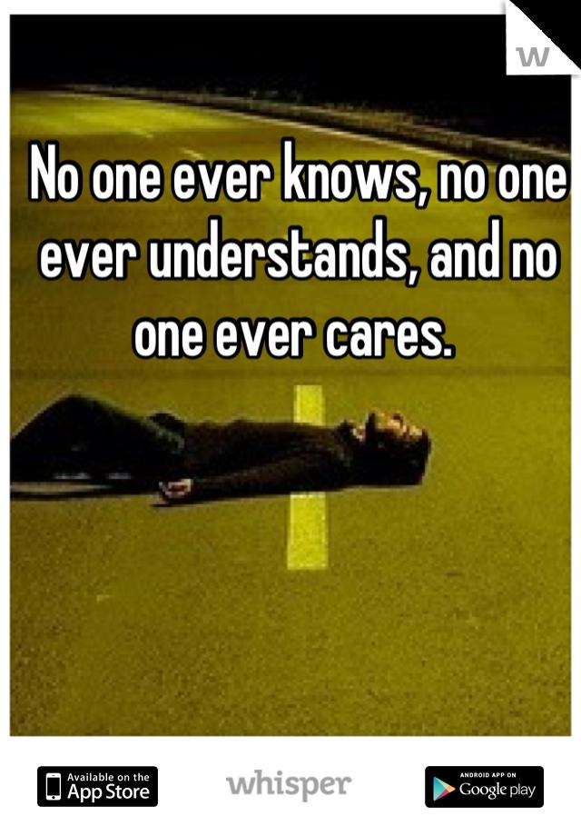 No one ever knows, no one ever understands, and no one ever cares.