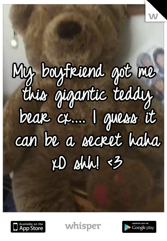 My boyfriend got me this gigantic teddy bear cx.... I guess it can be a secret haha xD shh! <3