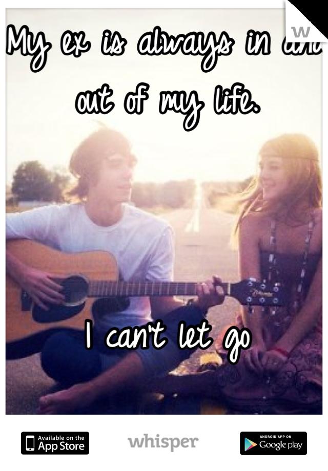 My ex is always in and out of my life.     I can't let go