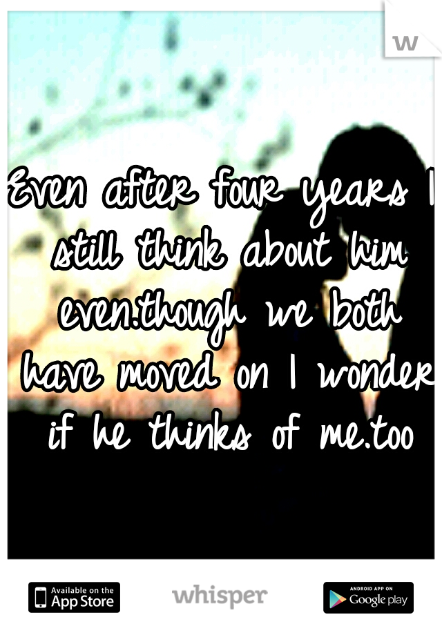 Even after four years I still think about him even.though we both have moved on I wonder if he thinks of me.too